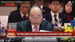 Tin Thời Sự Hôm Nay (18h30 - 12/12/2017): Thủ Tướng Khẳng Định CP Sẽ Nỗ Lực Đảm Bảo Sự Thăng Tiến XH