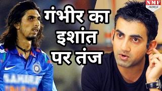 Gautam Gambhir ने कसा Ishant Sharma पर तंज, बताई IPL में selection ना होने की वजह