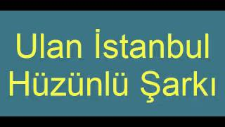 Ulan İstanbul - Hüzünlü Şarkı