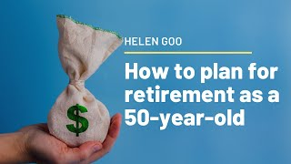 How to plan for retirement as a 50-year-old - Helen Goo
