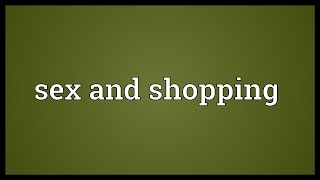 Sex and shopping Meaning