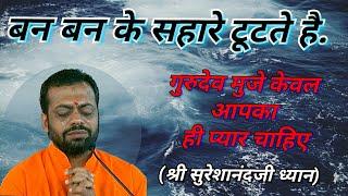 बन बन के सहारे टूटते है (गुरुदेव मुजे केवल आपका ही प्यार चाहिए) श्री सुरेशानंदजी ध्यान।