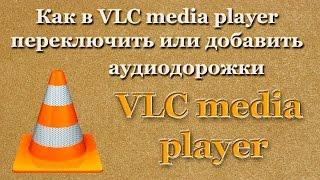 Как в VLC media player переключить или добавить аудиодорожки