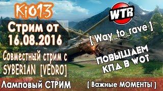Стрим KiO_13 [WTR] от 16.08.2016 - Повышаем КПД вместе с SYBER1AN [VEDRO] - Ламповый Стрим #WoT