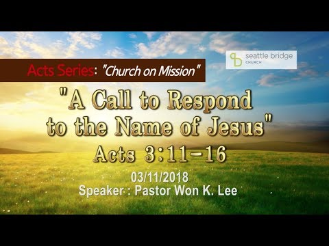 """A Call to Respond to the Name of Jesus"" [ Acts 3:11-16] Speaker: Pastor Won k. Lee 2018.3.11"