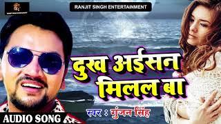 2018 का सबसे दर्दभरा गीत - Gunjan Singh -दुःख अईसन मिलल बा - Bhojpuri Sad Songs