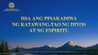 Tagalog Christian Song | Iisa ang Pinakadiwa ng Katawang-tao ng Diyos at ng Espiritu