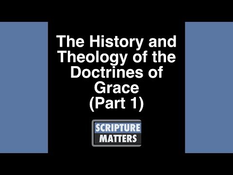 The History and Theology of the Doctrines of Grace   Part 1