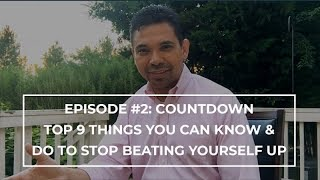 Episode #2: Countdown - Top 9 Things You Can Know & Do To Stop Beating Yourself Up