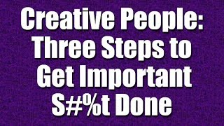 Three Steps to Get Important S#%t Done (for Creative People) - Part 28