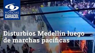 Disturbios Medellín luego de marchas pacíficas dejan 22 personas heridas