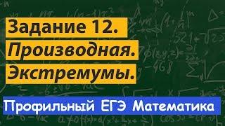 Задание 12.  Профильный ЕГЭ математика. Производная. Экстремумы. Максимум и минимум функции.
