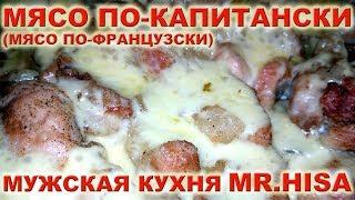 ★ МЯСО ПО-КАПИТАНСКИ ★ Мясо по французски с грибами ★ Мужская кухня ★ вкусно и быстро ★ Mr. Hisa ★