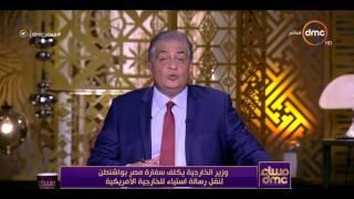 مساء dmc - وزير الخارجية يكلف سفارة مصر بواشنطن لنقل رسالة استياء للخارجية الأمريكية