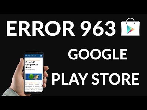 ¿Cómo Solucionar el Error 963 de Google Play Store?