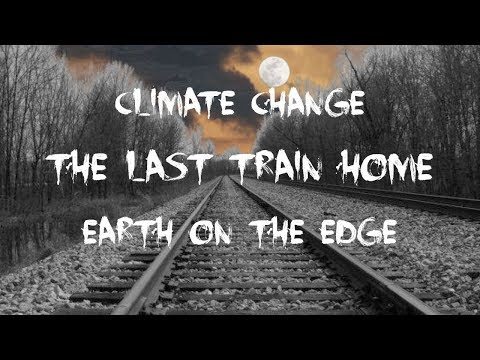 The Last Train Home - Climate Change - Earth On The Edge