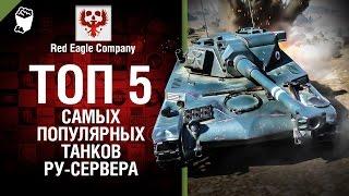 Топ 5 самых популярных танков RU-сервера -  Выпуск №36 - от Red Eagle Company [World of Tanks]