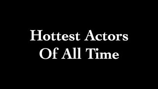 Top 5 Hottest Actors of All Time