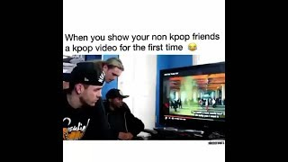 WHEN YOU SHOW YOUR NON KPOP FRIENDS KPOP FOR FIRST TIME