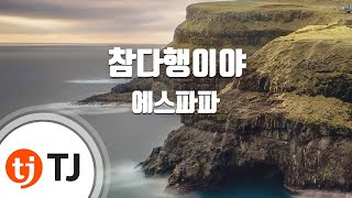 [TJ노래방] 참다행이야 - 에스파파(SPAPA) / TJ Karaoke