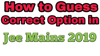 Trick to Guess Correct option in Jee mains 2019