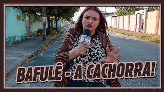 O BAFULÊ - A CACHORRA!