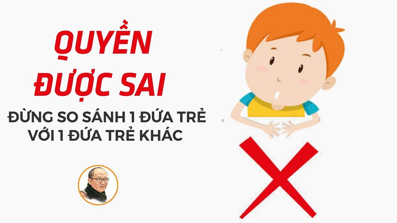 Đừng so sánh 1 đứa trẻ với 1 đứa trẻ khác. Vì, chúng có QUYỀN ĐƯỢC SAI!  Nhà báo Phan Đăng