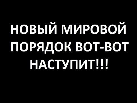 НОВЫЙ МИРОВОЙ ПОРЯДОК ВОТ-ВОТ НАСТУПИТ!!!