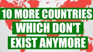 10 More Countries Which Don't Exist Anymore