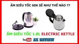 AZ REVIEW : Ấm Siêu Tốc 60K Sẽ Như Thế Nào ?  Ấm Siêu Tốc 1.8L Electric Kettle