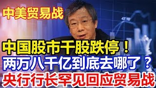 中国股市千股跌停!两万八千亿到底去哪了? 央行行长罕见回应A股大跌及贸易战