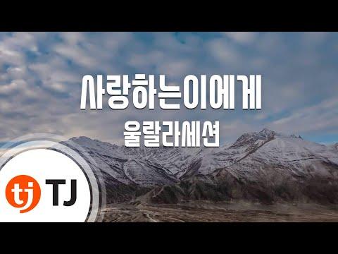 [TJ노래방] 사랑하는이에게 - 울랄라세션 / TJ Karaoke