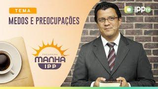 Medos e Preocupações | Manhã IPP | Rev. Alberto Lima | IPP TV