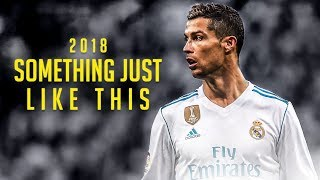 Cristiano Ronaldo 2018 ► Something Just Like This Ft. Coldplay, Clean Bandit, Alessia Cara | HD