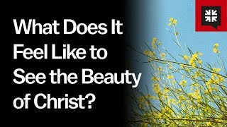 what does it feel like to see the beauty of christ? ask pastor john