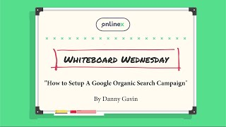 Whiteboard Wednesday | How to Setup A Google Organic Search Campaign