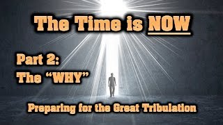 "The Time is NOW — Part 2: The ""WHY"" (Preparing for the Great Tribulation)"