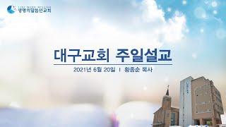 2021.06.20. 대구교회 주일설교 생방송_황종순 …