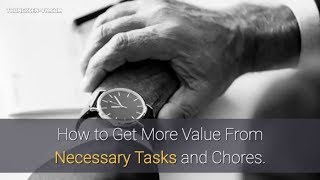 How to Get More Value From Necessary Tasks and Chores.