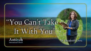 """""""You Can't Take It With You-"""" Dr. Elizabeth Enns"""