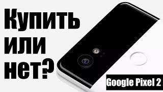Google Pixel 2 представлен: покупаем или нет?