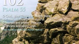 102.  O God, give Thou ear to my plea (Psalm 55)