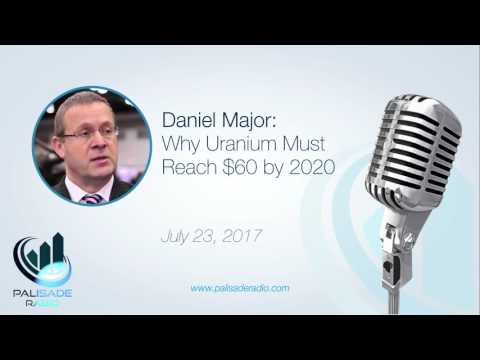 Daniel Major: Why Uranium Must Reach $60 by 2020