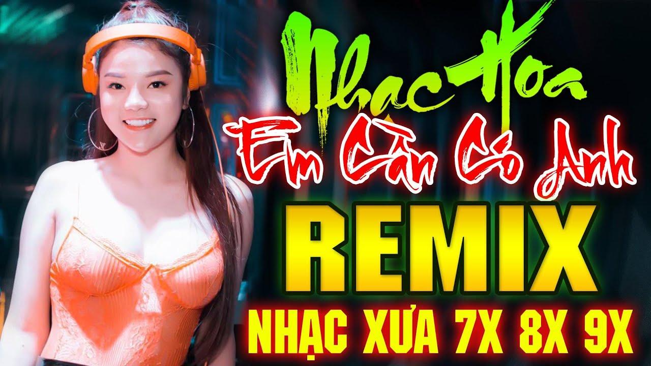 EM CẦN CÓ ANH REMIX - LK Nhạc Hoa Lời Việt Remix DJ Gái Xinh NỔI TIẾNG MỘT THỜI 7X 8X 9X