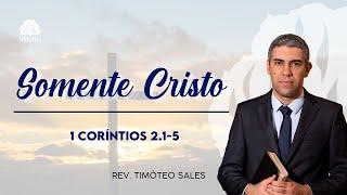 Somente Cristo • 1 Coríntios 2.1-5 • Rev. Timóteo Sales