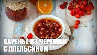 Варенье из черешни с апельсином — видео рецепт