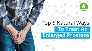 Top 6 Natural Ways To Treat An Enlarged Prostate
