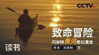 《读书》 20190812 闪米特 《致命冒险:闪米特黄河奇幻漂流》 黄河奇幻漂流(下)| CCTV科教