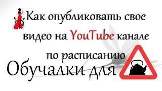 Как опубликовать свое видео на YouTube по расписанию