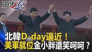 北韓D-day逼近! 美軍最強軍備就位金小胖還笑呵呵是因為? 關鍵時刻 20170414-1黃創夏 朱學恒 王瑞德